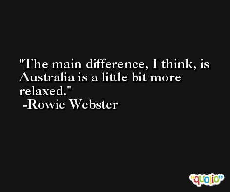 The main difference, I think, is Australia is a little bit more relaxed. -Rowie Webster