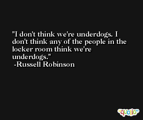I don't think we're underdogs. I don't think any of the people in the locker room think we're underdogs. -Russell Robinson