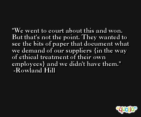 We went to court about this and won. But that's not the point. They wanted to see the bits of paper that document what we demand of our suppliers {in the way of ethical treatment of their own employees} and we didn't have them. -Rowland Hill