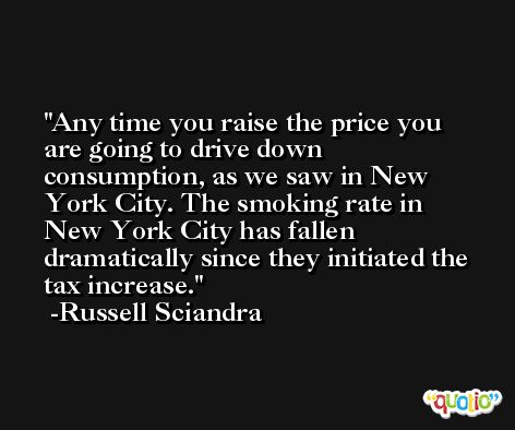 Any time you raise the price you are going to drive down consumption, as we saw in New York City. The smoking rate in New York City has fallen dramatically since they initiated the tax increase. -Russell Sciandra