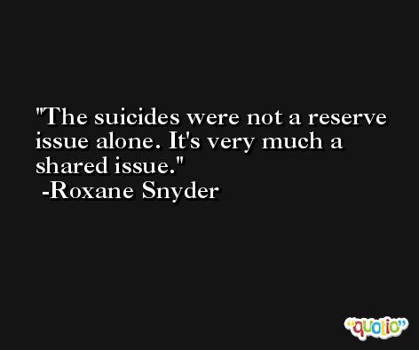 The suicides were not a reserve issue alone. It's very much a shared issue. -Roxane Snyder
