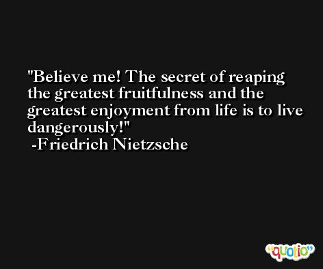 Believe me! The secret of reaping the greatest fruitfulness and the greatest enjoyment from life is to live dangerously! -Friedrich Nietzsche