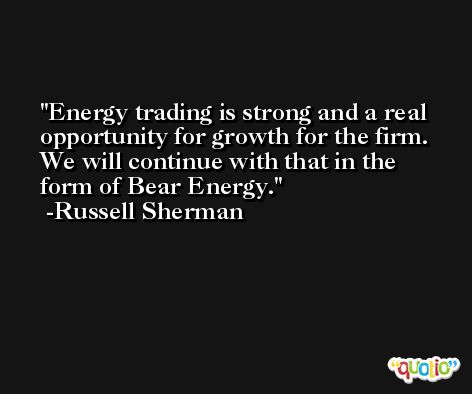 Energy trading is strong and a real opportunity for growth for the firm. We will continue with that in the form of Bear Energy. -Russell Sherman