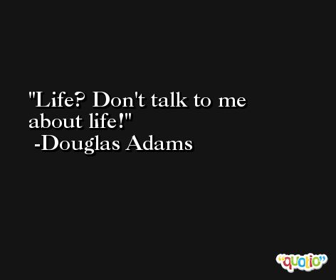 Life? Don't talk to me about life! -Douglas Adams