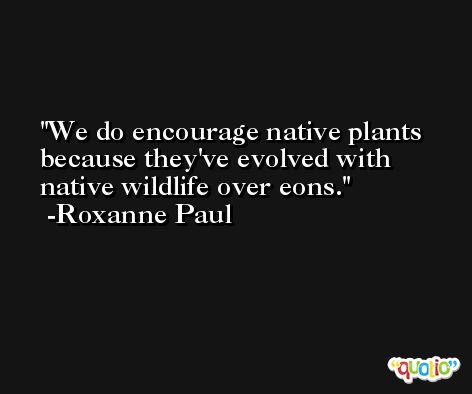 We do encourage native plants because they've evolved with native wildlife over eons. -Roxanne Paul