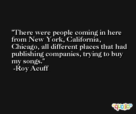 There were people coming in here from New York, California, Chicago, all different places that had publishing companies, trying to buy my songs. -Roy Acuff