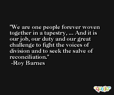 We are one people forever woven together in a tapestry, ... And it is our job, our duty and our great challenge to fight the voices of division and to seek the salve of reconciliation. -Roy Barnes