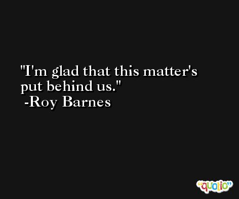 I'm glad that this matter's put behind us. -Roy Barnes