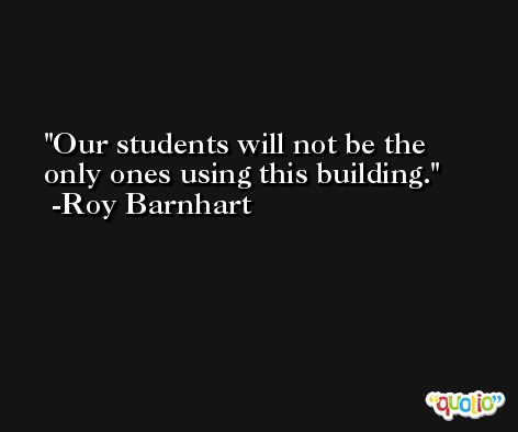 Our students will not be the only ones using this building. -Roy Barnhart
