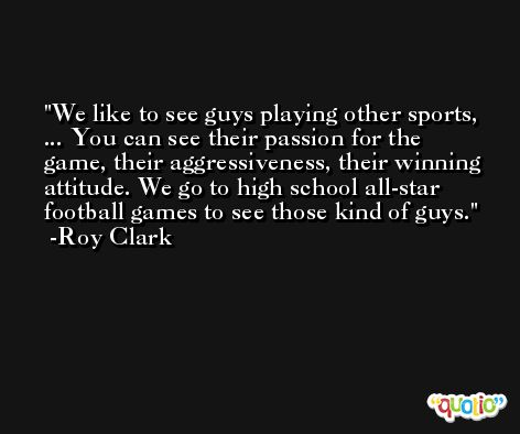 We like to see guys playing other sports, ... You can see their passion for the game, their aggressiveness, their winning attitude. We go to high school all-star football games to see those kind of guys. -Roy Clark