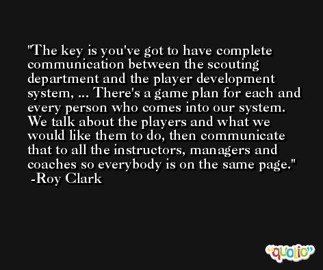 The key is you've got to have complete communication between the scouting department and the player development system, ... There's a game plan for each and every person who comes into our system. We talk about the players and what we would like them to do, then communicate that to all the instructors, managers and coaches so everybody is on the same page. -Roy Clark