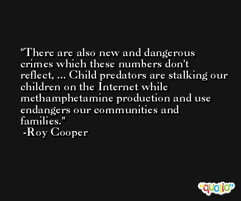 There are also new and dangerous crimes which these numbers don't reflect, ... Child predators are stalking our children on the Internet while methamphetamine production and use endangers our communities and families. -Roy Cooper