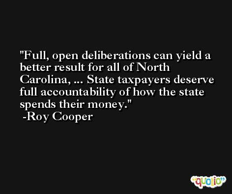 Full, open deliberations can yield a better result for all of North Carolina, ... State taxpayers deserve full accountability of how the state spends their money. -Roy Cooper