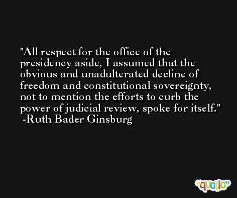All respect for the office of the presidency aside, I assumed that the obvious and unadulterated decline of freedom and constitutional sovereignty, not to mention the efforts to curb the power of judicial review, spoke for itself. -Ruth Bader Ginsburg
