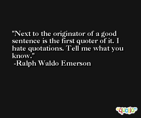 Next to the originator of a good sentence is the first quoter of it. I hate quotations. Tell me what you know. -Ralph Waldo Emerson