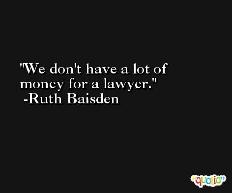 We don't have a lot of money for a lawyer. -Ruth Baisden
