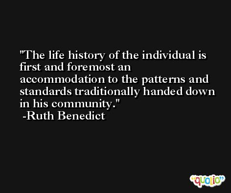 The life history of the individual is first and foremost an accommodation to the patterns and standards traditionally handed down in his community. -Ruth Benedict