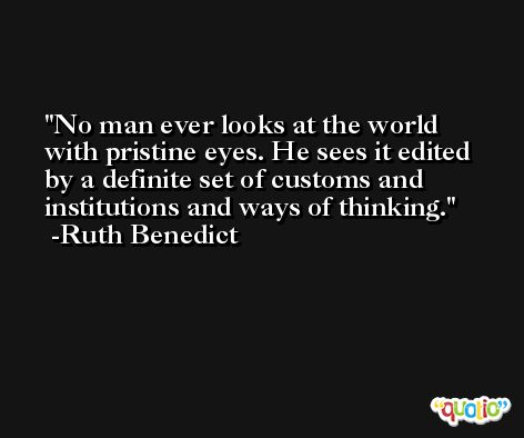 No man ever looks at the world with pristine eyes. He sees it edited by a definite set of customs and institutions and ways of thinking. -Ruth Benedict