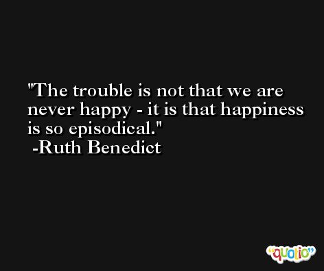 The trouble is not that we are never happy - it is that happiness is so episodical. -Ruth Benedict