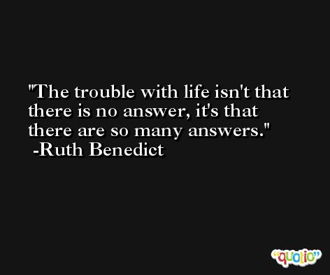 The trouble with life isn't that there is no answer, it's that there are so many answers. -Ruth Benedict