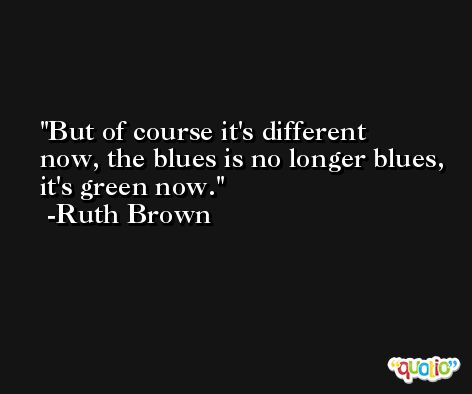 But of course it's different now, the blues is no longer blues, it's green now. -Ruth Brown