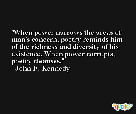 When power narrows the areas of man's concern, poetry reminds him of the richness and diversity of his existence. When power corrupts, poetry cleanses. -John F. Kennedy