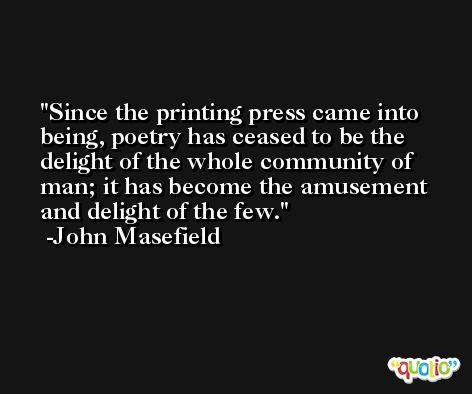 Since the printing press came into being, poetry has ceased to be the delight of the whole community of man; it has become the amusement and delight of the few. -John Masefield