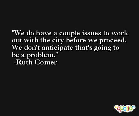 We do have a couple issues to work out with the city before we proceed. We don't anticipate that's going to be a problem. -Ruth Comer