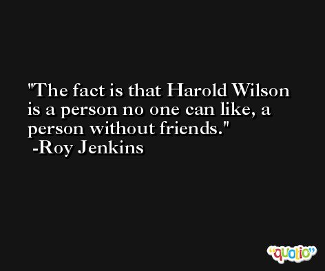 The fact is that Harold Wilson is a person no one can like, a person without friends. -Roy Jenkins