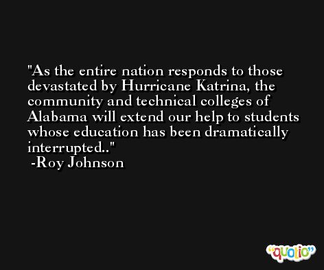 As the entire nation responds to those devastated by Hurricane Katrina, the community and technical colleges of Alabama will extend our help to students whose education has been dramatically interrupted.. -Roy Johnson