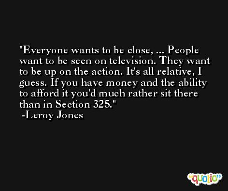 Everyone wants to be close, ... People want to be seen on television. They want to be up on the action. It's all relative, I guess. If you have money and the ability to afford it you'd much rather sit there than in Section 325. -Leroy Jones