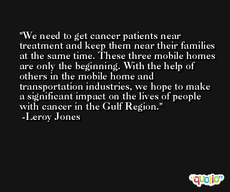 We need to get cancer patients near treatment and keep them near their families at the same time. These three mobile homes are only the beginning. With the help of others in the mobile home and transportation industries, we hope to make a significant impact on the lives of people with cancer in the Gulf Region. -Leroy Jones