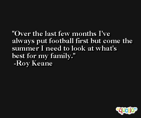Over the last few months I've always put football first but come the summer I need to look at what's best for my family. -Roy Keane
