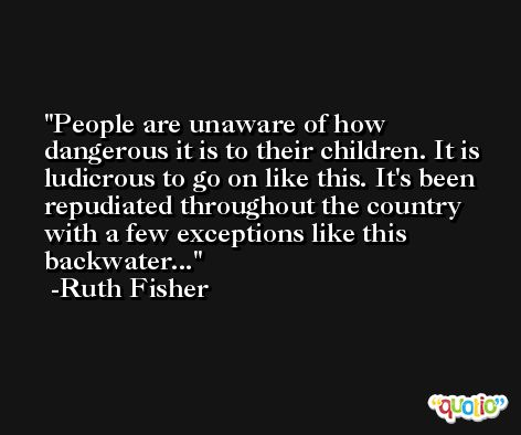 People are unaware of how dangerous it is to their children. It is ludicrous to go on like this. It's been repudiated throughout the country with a few exceptions like this backwater... -Ruth Fisher