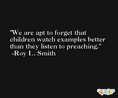 We are apt to forget that children watch examples better than they listen to preaching. -Roy L. Smith
