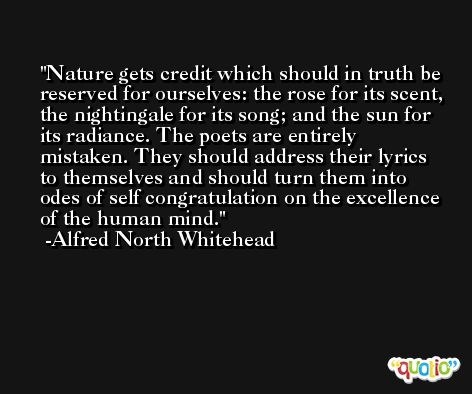 Nature gets credit which should in truth be reserved for ourselves: the rose for its scent, the nightingale for its song; and the sun for its radiance. The poets are entirely mistaken. They should address their lyrics to themselves and should turn them into odes of self congratulation on the excellence of the human mind. -Alfred North Whitehead