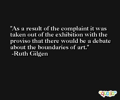 As a result of the complaint it was taken out of the exhibition with the proviso that there would be a debate about the boundaries of art. -Ruth Gilgen