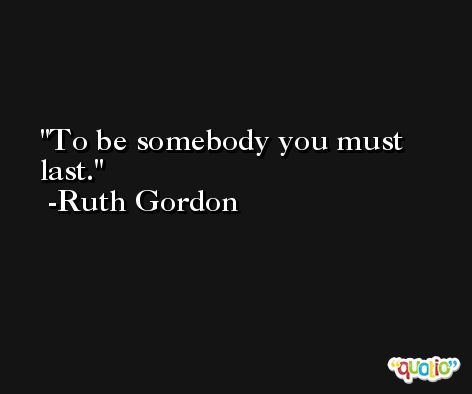 To be somebody you must last. -Ruth Gordon