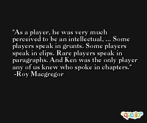 As a player, he was very much perceived to be an intellectual, ... Some players speak in grunts. Some players speak in clips. Rare players speak in paragraphs. And Ken was the only player any of us knew who spoke in chapters. -Roy Macgregor