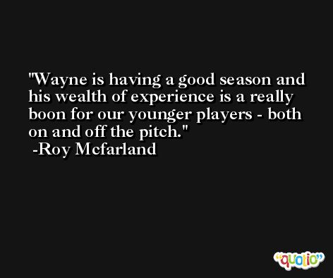 Wayne is having a good season and his wealth of experience is a really boon for our younger players - both on and off the pitch. -Roy Mcfarland