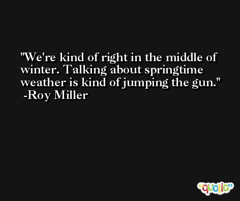 We're kind of right in the middle of winter. Talking about springtime weather is kind of jumping the gun. -Roy Miller
