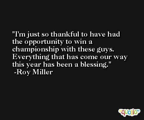 I'm just so thankful to have had the opportunity to win a championship with these guys. Everything that has come our way this year has been a blessing. -Roy Miller