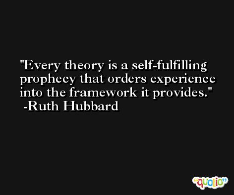 Every theory is a self-fulfilling prophecy that orders experience into the framework it provides. -Ruth Hubbard