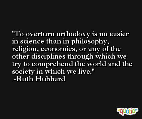To overturn orthodoxy is no easier in science than in philosophy, religion, economics, or any of the other disciplines through which we try to comprehend the world and the society in which we live. -Ruth Hubbard