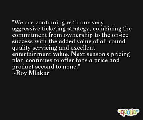 We are continuing with our very aggressive ticketing strategy, combining the commitment from ownership to the on-ice success with the added value of all-round quality servicing and excellent entertainment value. Next season's pricing plan continues to offer fans a price and product second to none. -Roy Mlakar