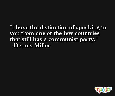 I have the distinction of speaking to you from one of the few countries that still has a communist party. -Dennis Miller