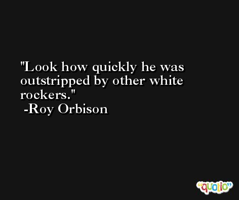 Look how quickly he was outstripped by other white rockers. -Roy Orbison