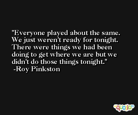 Everyone played about the same. We just weren't ready for tonight. There were things we had been doing to get where we are but we didn't do those things tonight. -Roy Pinkston