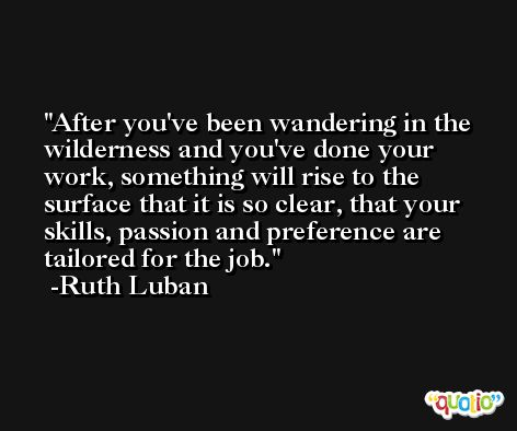 After you've been wandering in the wilderness and you've done your work, something will rise to the surface that it is so clear, that your skills, passion and preference are tailored for the job. -Ruth Luban