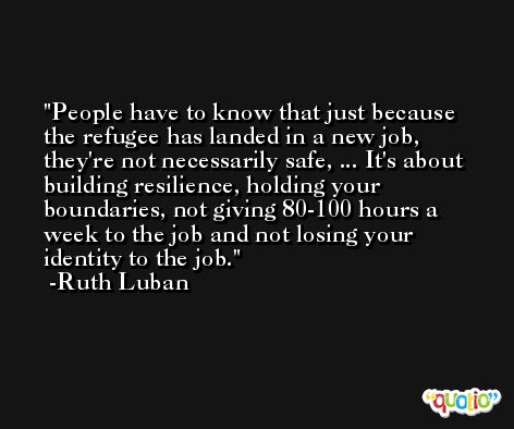 People have to know that just because the refugee has landed in a new job, they're not necessarily safe, ... It's about building resilience, holding your boundaries, not giving 80-100 hours a week to the job and not losing your identity to the job. -Ruth Luban
